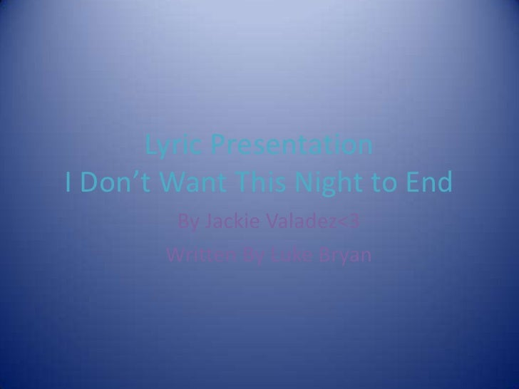 Lyric PresentationI Don't Want This Night to End        By Jackie Valadez<3       Written By Luke Bryan