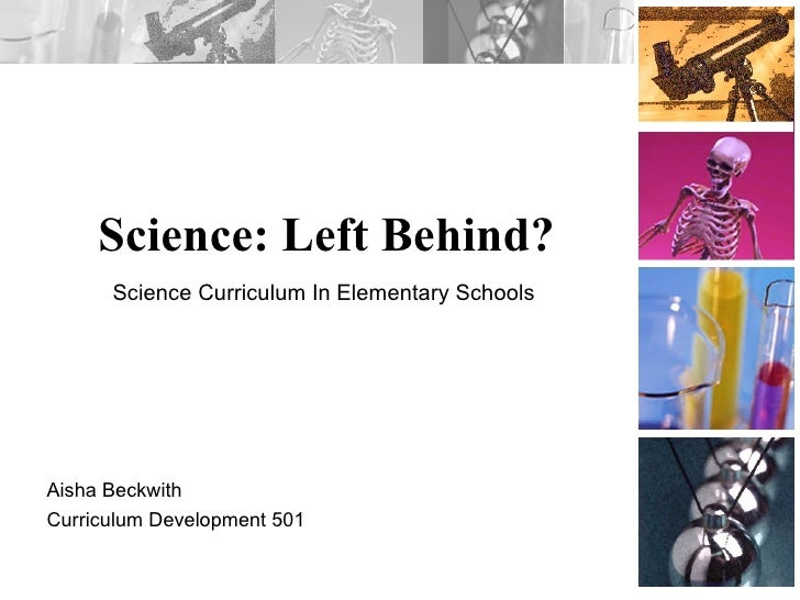 Science: Left Behind? Aisha Beckwith Curriculum Development 501 Science Curriculum In Elementary Schools