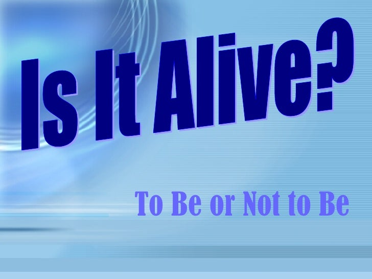 To Be or Not to Be Is It Alive?