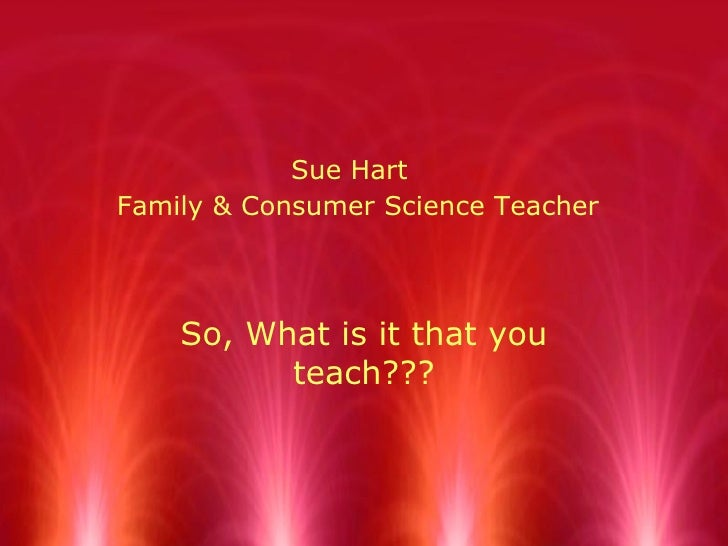 Sue Hart   Family & Consumer Science Teacher So, What is it that you teach???