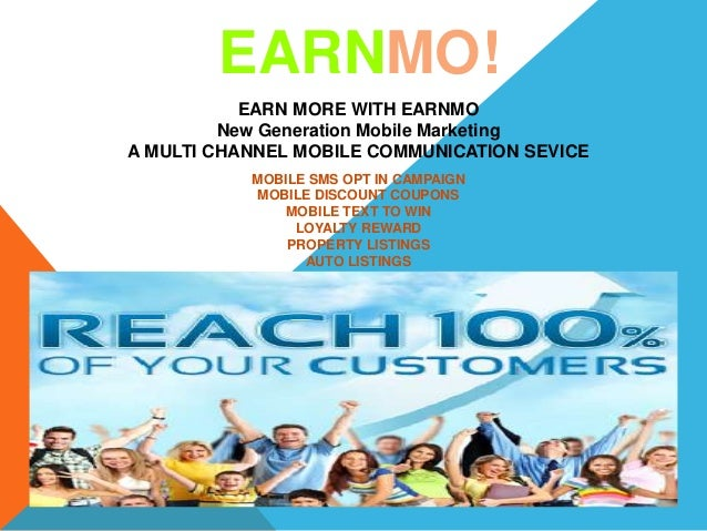 EARN MORE WITH EARNMO New Generation Mobile Marketing A MULTI CHANNEL MOBILE COMMUNICATION SEVICE EARNMO! MOBILE SMS OPT I...