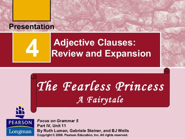 4  Adjective Clauses: Review and Expansion  The Fearless Princess A Fairytale Focus on Grammar 5 Part IV, Unit 11 By Ruth ...