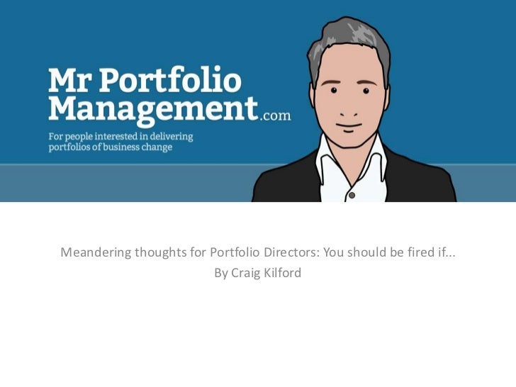Meandering thoughts for Portfolio Directors: You should be fired if...                         By Craig Kilford