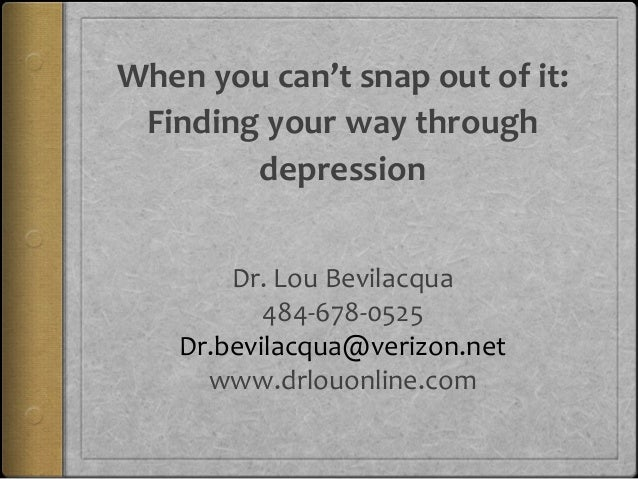 When you can't snap out of it: Finding your way through depression Dr. Lou Bevilacqua 484-678-0525 Dr.bevilacqua@verizon.n...