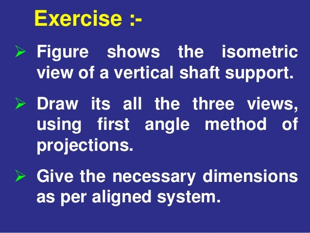  Figure shows the isometric view of a vertical shaft support.  Draw its all the three views, using first angle method of...