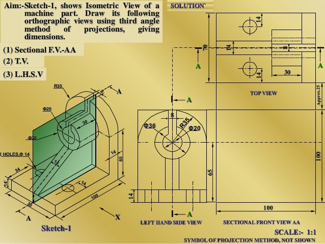 Aim:-Sketch-1, shows Isometric View of a machine part. Draw its following orthographic views using third angle method of p...