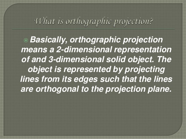 Basically, orthographic projection means a 2-dimensional representation of and 3-dimensional solid object. The object is ...