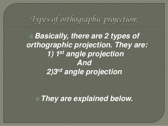 Basically, there are 2 types of orthographic projection. They are: 1) 1st angle projection And 2)3rd angle projection Th...