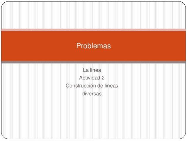 La linea Actividad 2 Construcción de lineas diversas Problemas