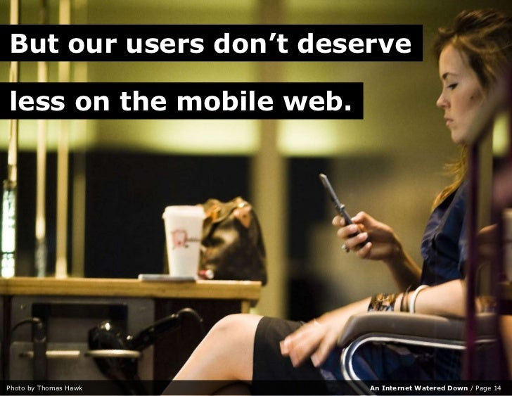 But our users don't deserve  less on the mobile web.     Photo by Thomas Hawk      An Internet Watered Down / Page 14