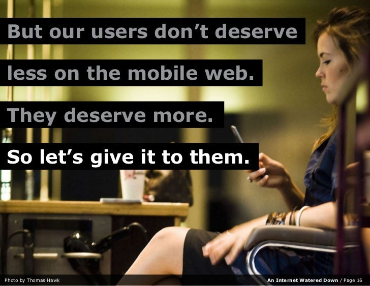 But our users don't deserve  less on the mobile web.  They deserve more.  So let's give it to them.     Photo by Thomas Ha...