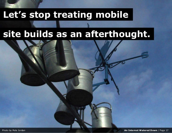 Let's stop treating mobile  site builds as an afterthought.     Photo by Pete Jordan     An Internet Watered Down / Page 17