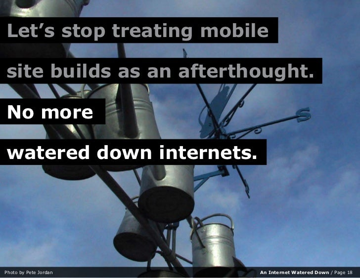 Let's stop treating mobile  site builds as an afterthought.  No more  watered down internets.     Photo by Pete Jordan    ...