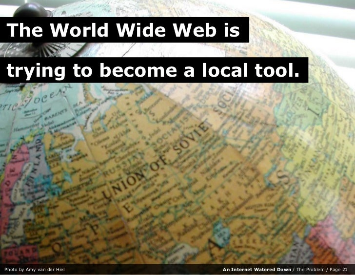 The World Wide Web is  trying to become a local tool.     Photo by Amy van der Hiel   An Internet Watered Down / The Probl...