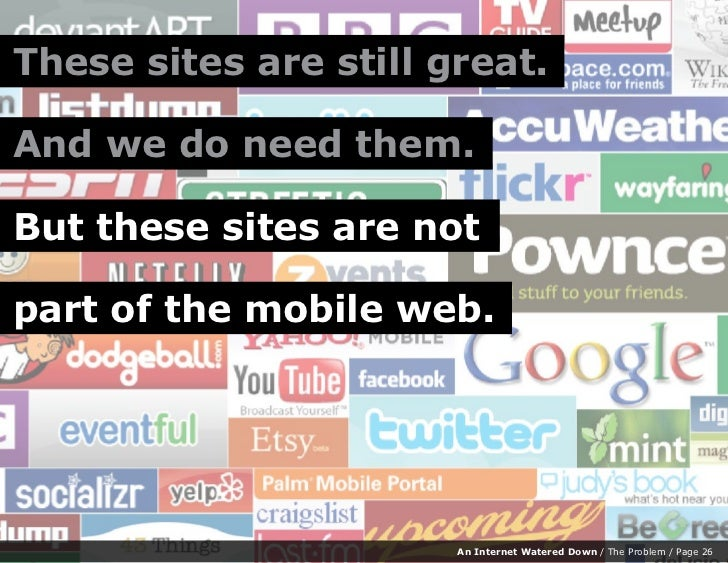 These sites are still great.  And we do need them.  But these sites are not  part of the mobile web.                      ...