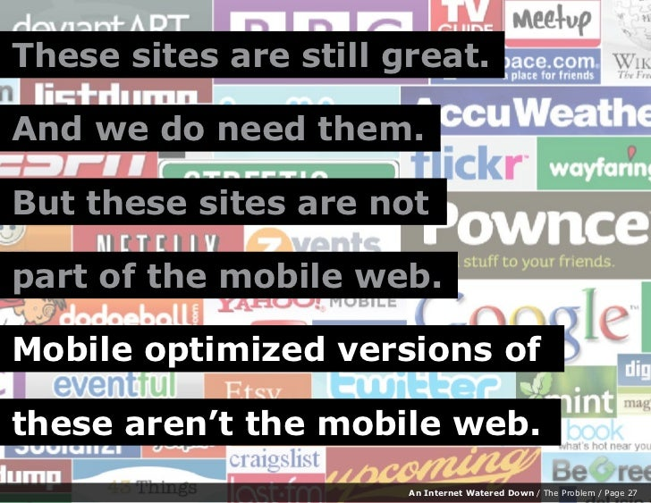 These sites are still great.  And we do need them.  But these sites are not  part of the mobile web.  Mobile optimized ver...