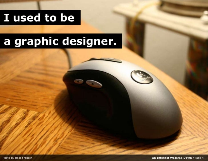 I used to be  a graphic designer.     Photo by Ross Franklin   An Internet Watered Down / Page 4