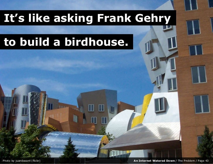 It's like asking Frank Gehry  to build a birdhouse.     Photo by juandesant (flickr)   An Internet Watered Down / The Prob...