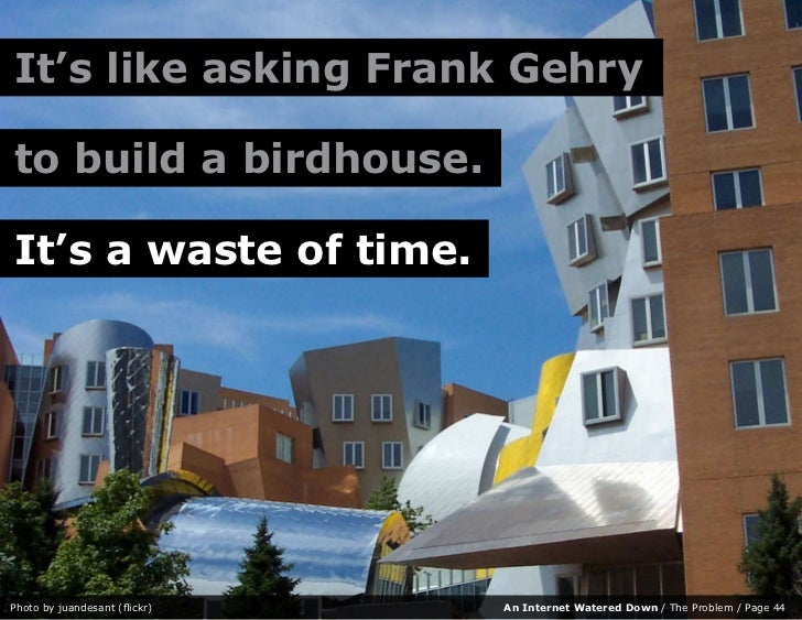 It's like asking Frank Gehry  to build a birdhouse.  It's a waste of time.     Photo by juandesant (flickr)   An Internet ...