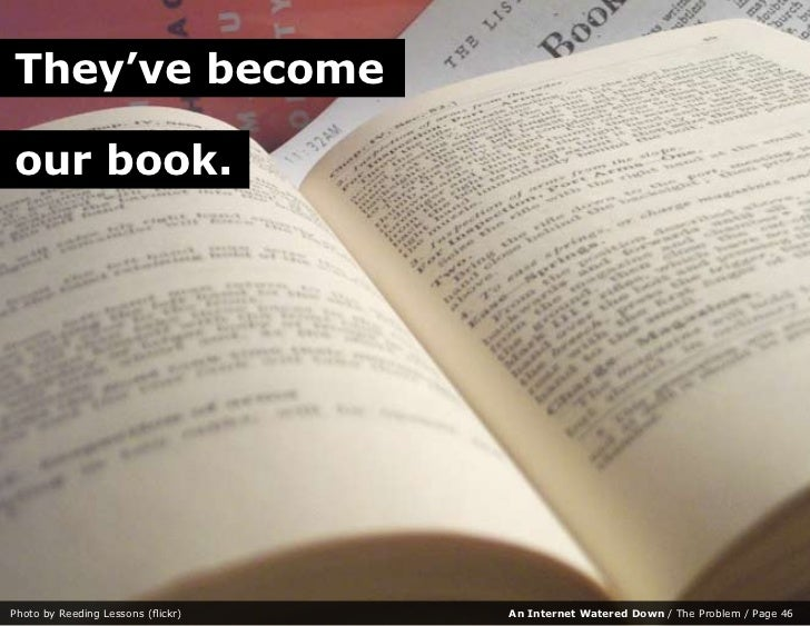 They've become  our book.     Photo by Reeding Lessons (flickr)   An Internet Watered Down / The Problem / Page 46