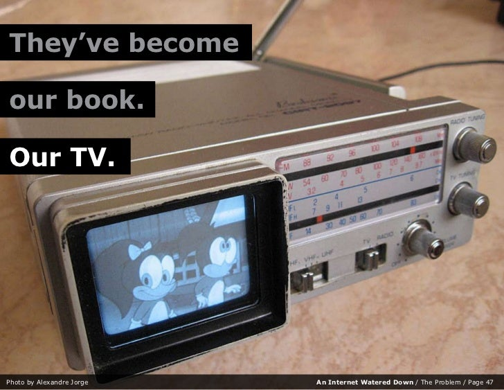 They've become  our book.  Our TV.     Photo by Alexandre Jorge   An Internet Watered Down / The Problem / Page 47