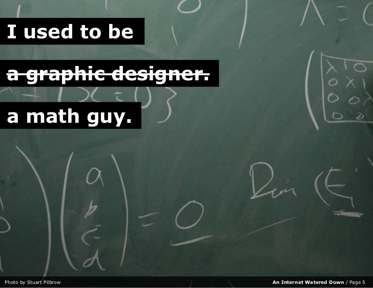 I used to be  a graphic designer.  a math guy.     Photo by Stuart Pilbrow   An Internet Watered Down / Page 5