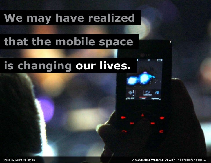 We may have realized  that the mobile space  is changing our lives.     Photo by Scott Ableman   An Internet Watered Down ...