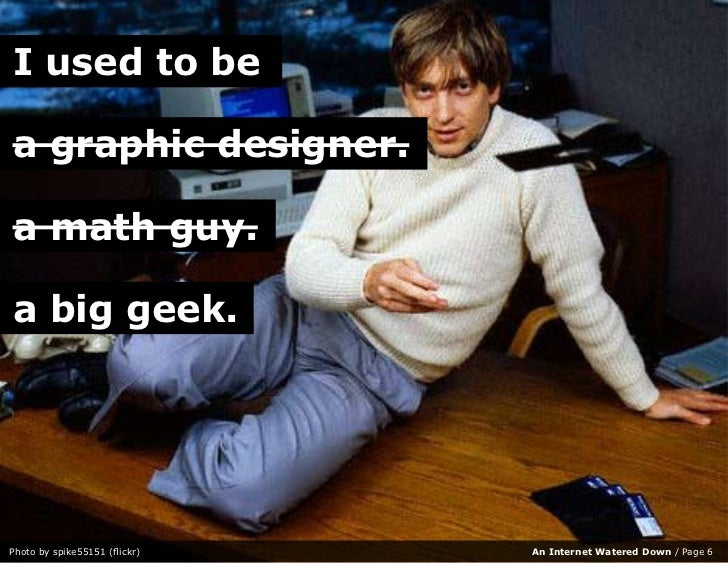 I used to be  a graphic designer.  a math guy.  a big geek.     Photo by spike55151 (flickr)   An Internet Watered Down / ...