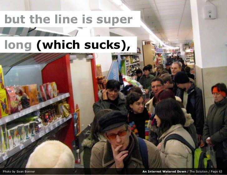 but the line is super  long (which sucks),     Photo by Sean Bonner    An Internet Watered Down / The Solution / Page 63