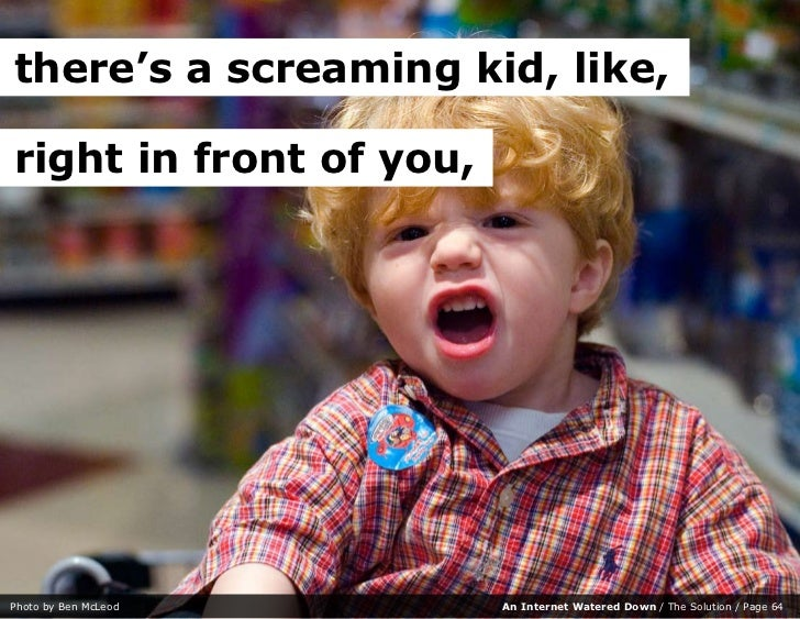 there's a screaming kid, like,  right in front of you,     Photo by Ben McLeod      An Internet Watered Down / The Solutio...