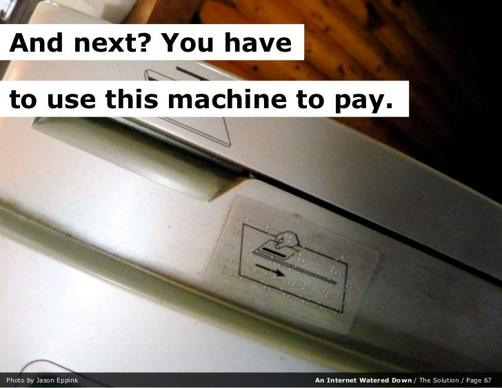 And next? You have  to use this machine to pay.     Photo by Jason Eppink   An Internet Watered Down / The Solution / Page...