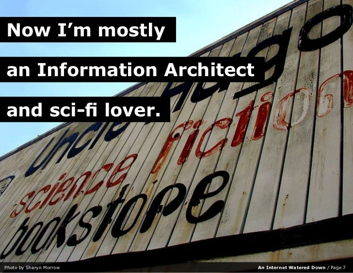 Now I'm mostly  an Information Architect  and sci-fi lover.     Photo by Sharyn Morrow     An Internet Watered Down / Page...