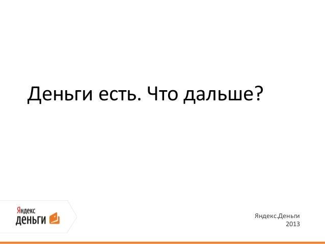 Деньги есть. Что дальше?                       Яндекс.Деньги                                2013
