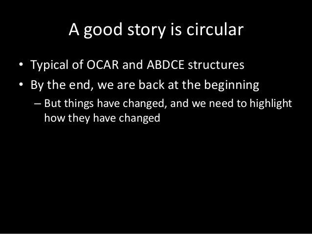 A good story is circular • Typical of OCAR and ABDCE structures • By the end, we are back at the beginning – But things ha...