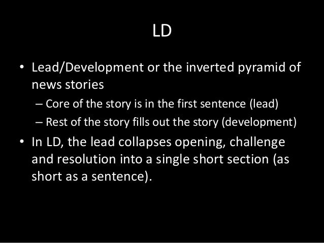 LD • Lead/Development or the inverted pyramid of news stories – Core of the story is in the first sentence (lead) – Rest o...