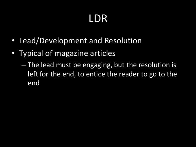 LDR • Lead/Development and Resolution • Typical of magazine articles – The lead must be engaging, but the resolution is le...