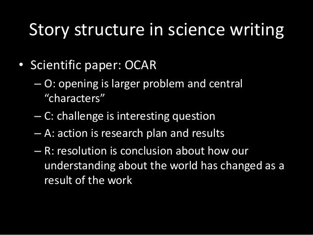 """Story structure in science writing • Scientific paper: OCAR – O: opening is larger problem and central """"characters"""" – C: c..."""
