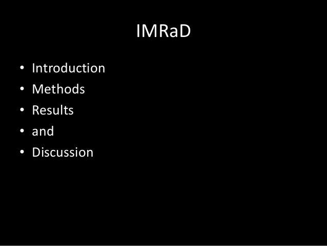 IMRaD • • • • •  Introduction Methods Results and Discussion