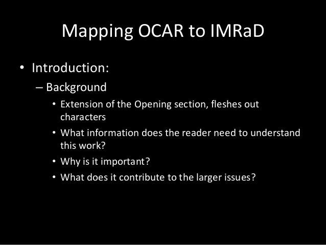 Mapping OCAR to IMRaD • Introduction: – Background • Extension of the Opening section, fleshes out characters • What infor...