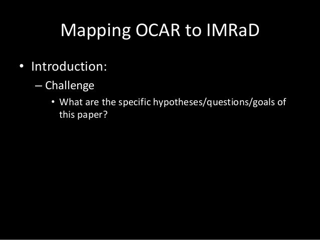 Mapping OCAR to IMRaD • Introduction: – Challenge • What are the specific hypotheses/questions/goals of this paper?