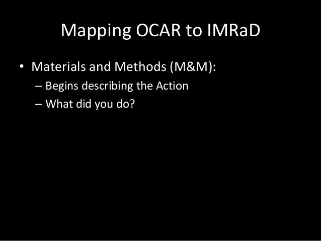 Mapping OCAR to IMRaD • Materials and Methods (M&M): – Begins describing the Action – What did you do?