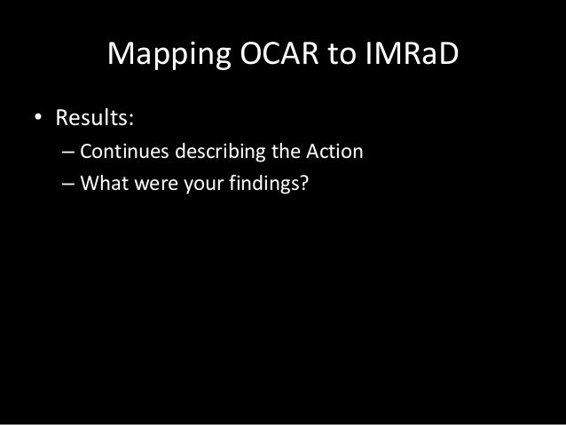 Mapping OCAR to IMRaD • Results: – Continues describing the Action – What were your findings?