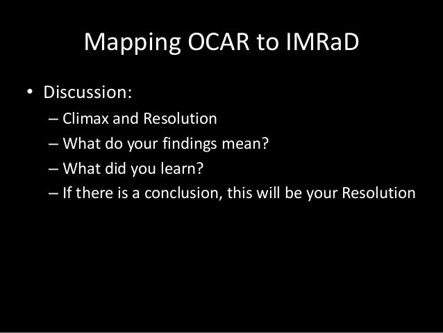 Mapping OCAR to IMRaD • Discussion: – Climax and Resolution – What do your findings mean? – What did you learn? – If there...