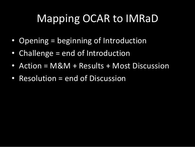 Mapping OCAR to IMRaD • • • •  Opening = beginning of Introduction Challenge = end of Introduction Action = M&M + Results ...