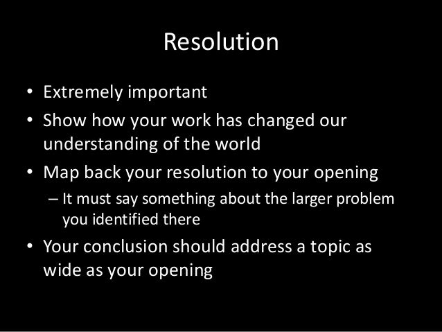 Resolution • Extremely important • Show how your work has changed our understanding of the world • Map back your resolutio...