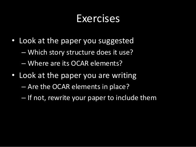 Exercises • Look at the paper you suggested – Which story structure does it use? – Where are its OCAR elements?  • Look at...