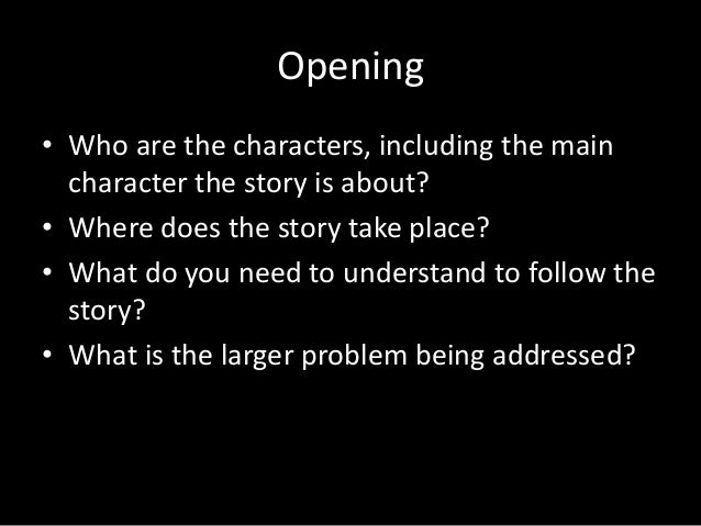 Opening • Who are the characters, including the main character the story is about? • Where does the story take place? • Wh...