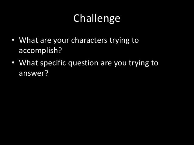 Challenge • What are your characters trying to accomplish? • What specific question are you trying to answer?