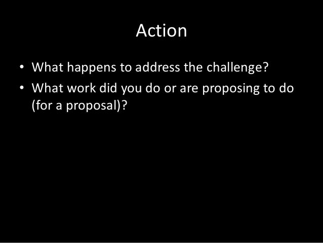 Action • What happens to address the challenge? • What work did you do or are proposing to do (for a proposal)?
