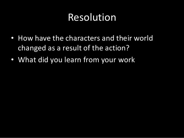 Resolution • How have the characters and their world changed as a result of the action? • What did you learn from your wor...